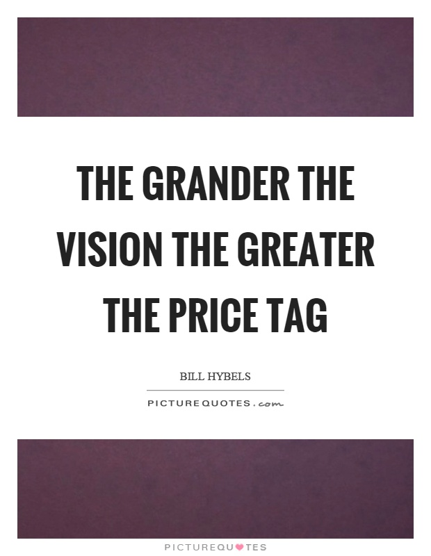 The grander the vision the greater the price tag Picture Quote #1