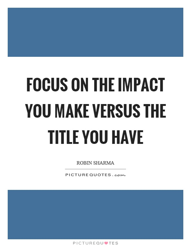 Focus on the impact you make versus the title you have Picture Quote #1