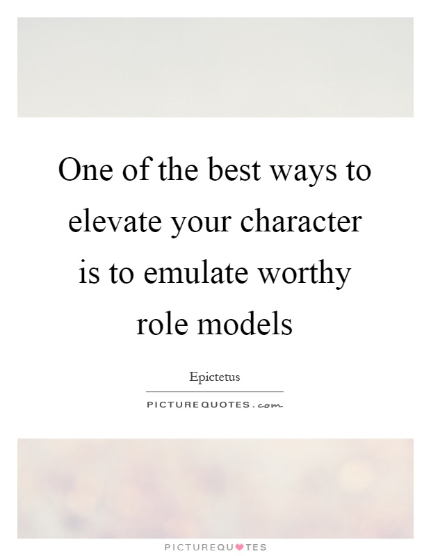 One of the best ways to elevate your character is to emulate worthy role models Picture Quote #1