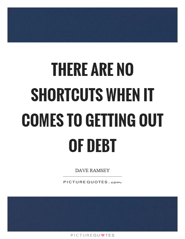There are no shortcuts when it comes to getting out of debt Picture Quote #1