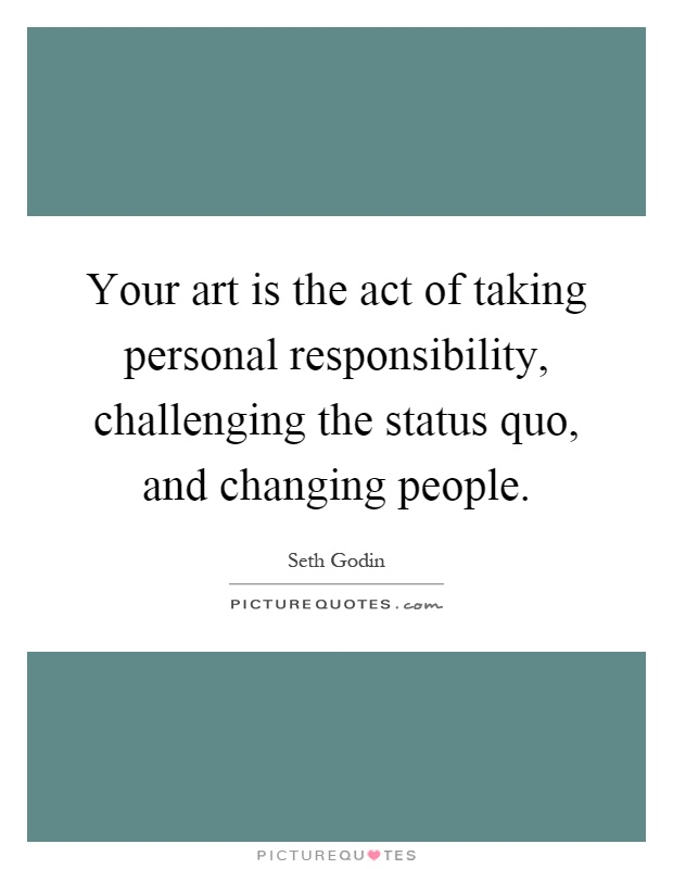 Your art is the act of taking personal responsibility, challenging the status quo, and changing people Picture Quote #1
