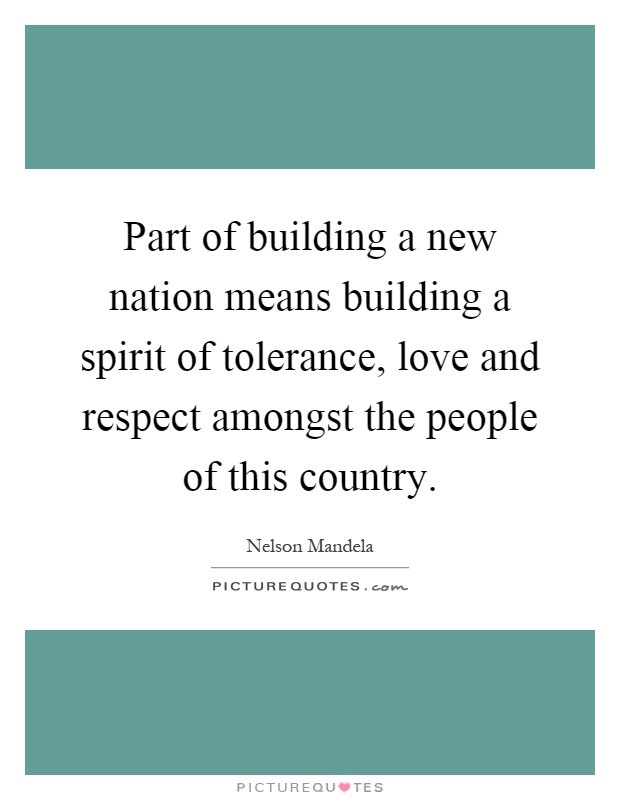 Part of building a new nation means building a spirit of tolerance, love and respect amongst the people of this country Picture Quote #1