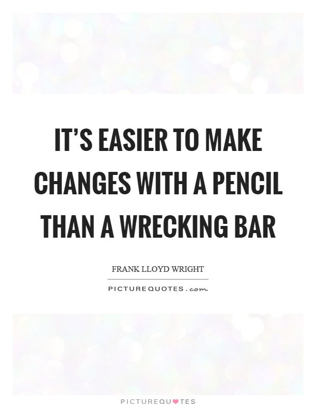 It's easier to make changes with a pencil than a wrecking bar Picture Quote #1