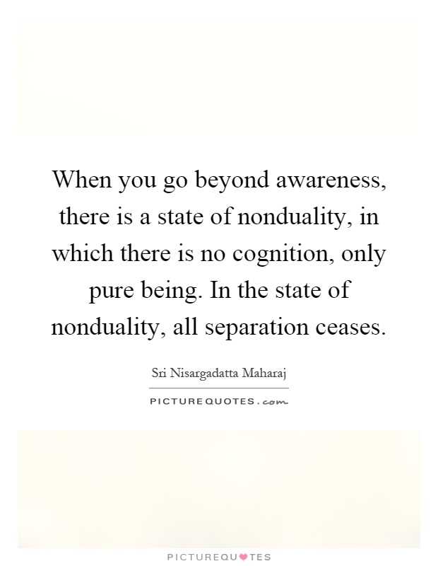 When you go beyond awareness, there is a state of nonduality, in which there is no cognition, only pure being. In the state of nonduality, all separation ceases Picture Quote #1