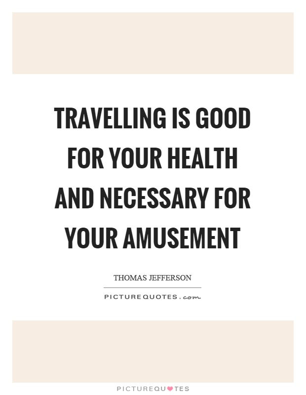 Travelling is good for your health and necessary for your amusement Picture Quote #1