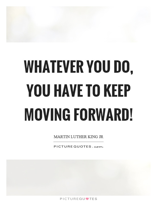 Keep Moving Quotes Prepossessing Whatever You Do You Have To Keep Moving Forward  Picture Quotes