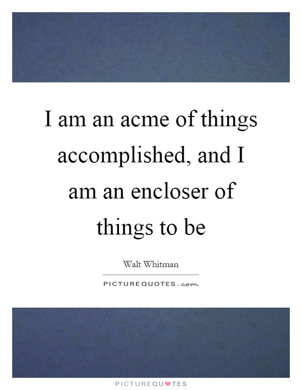 I am an acme of things accomplished, and I am an encloser of things to be Picture Quote #1