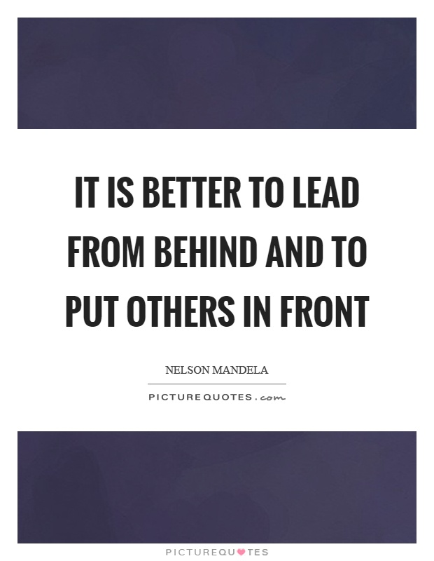 It is better to lead from behind and to put others in front Picture Quote #1