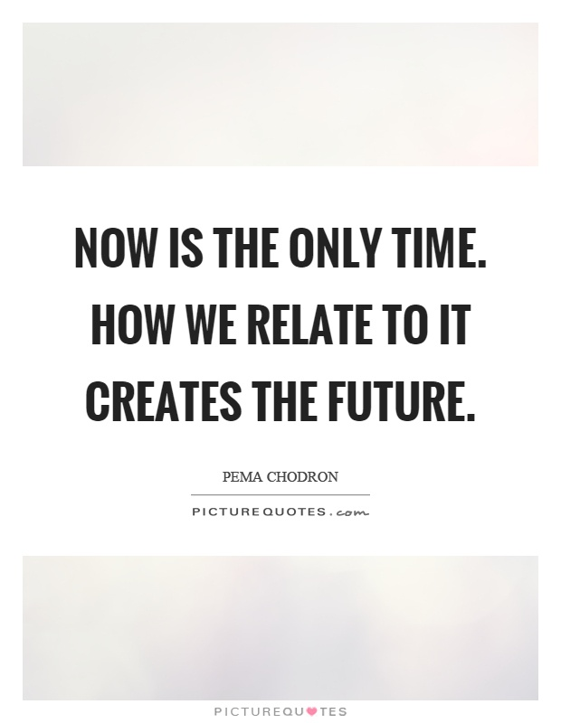 Now is the only time. How we relate to it creates the future Picture Quote #1
