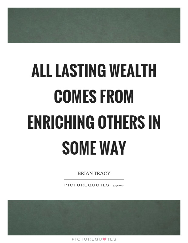 All lasting wealth comes from enriching others in some way Picture Quote #1