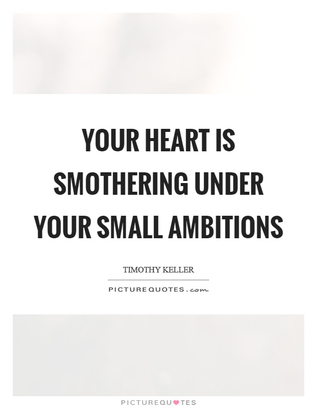 Your heart is smothering under your small ambitions Picture Quote #1
