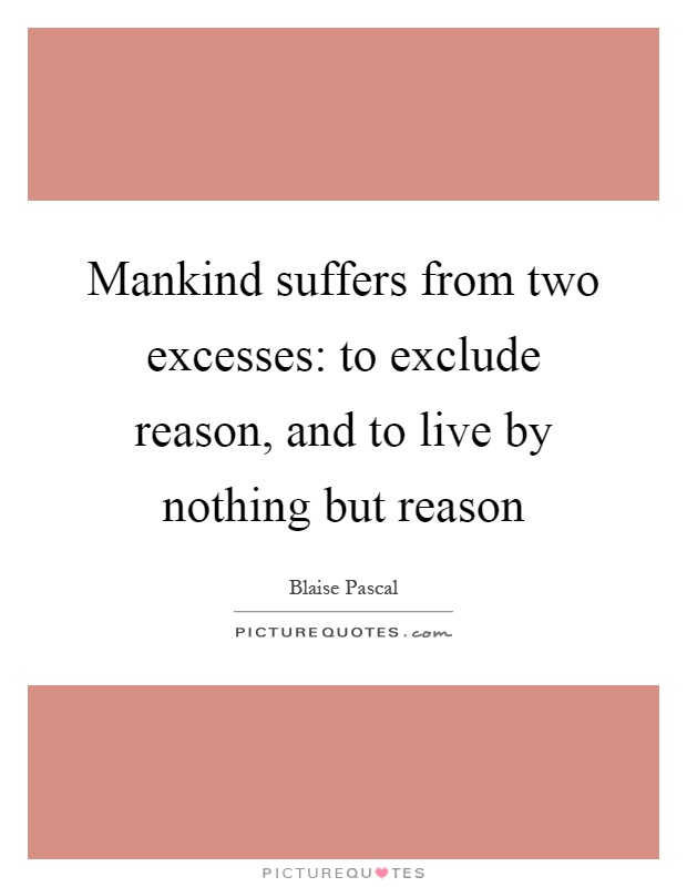 Mankind suffers from two excesses: to exclude reason, and to live by nothing but reason Picture Quote #1