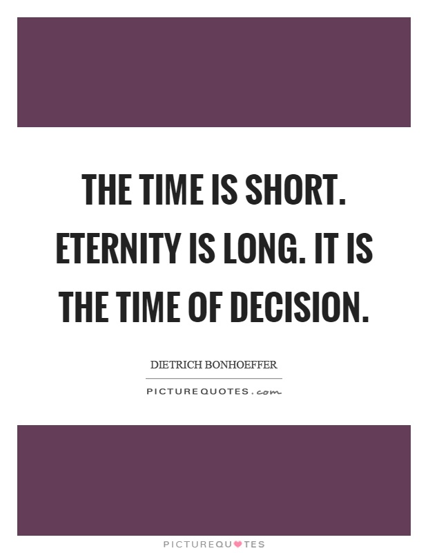 The time is short. Eternity is long. It is the time of decision Picture Quote #1