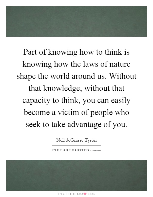 Part of knowing how to think is knowing how the laws of nature shape the world around us. Without that knowledge, without that capacity to think, you can easily become a victim of people who seek to take advantage of you Picture Quote #1