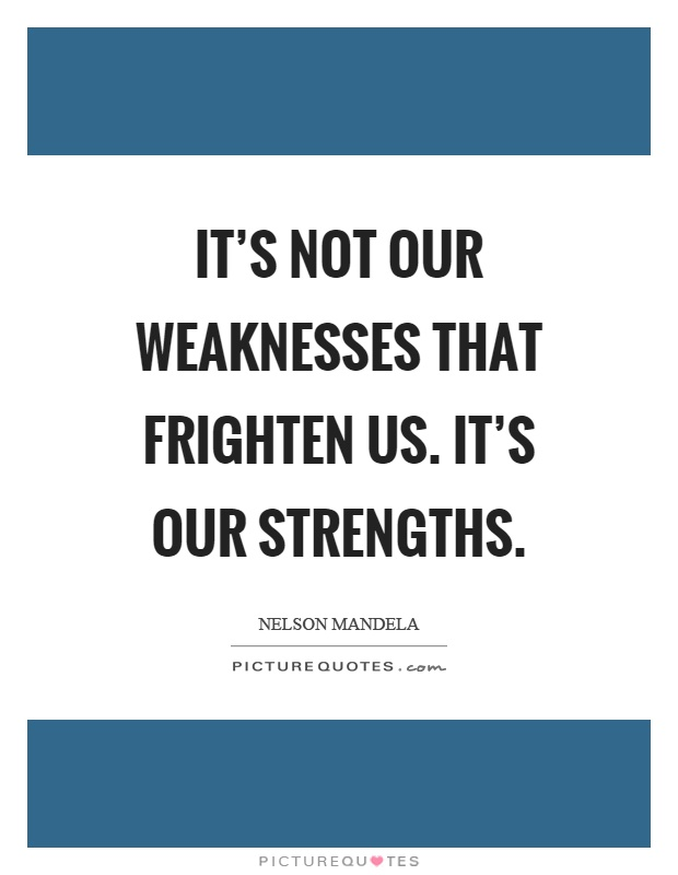 It's not our weaknesses that frighten us. It's our strengths Picture Quote #1