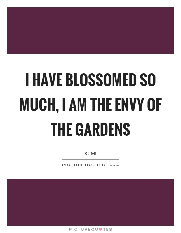 I have blossomed so much, I am the envy of the gardens Picture Quote #1
