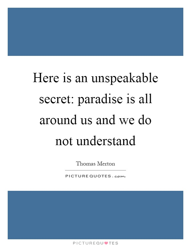 Here is an unspeakable secret: paradise is all around us and we do not understand Picture Quote #1