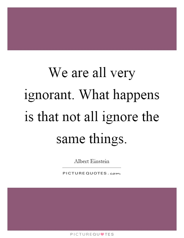 We are all very ignorant. What happens is that not all ignore the same things Picture Quote #1