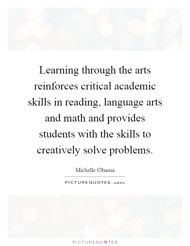 Learning through the arts reinforces critical academic skills in reading, language arts and math and provides students with the skills to creatively solve problems Picture Quote #1