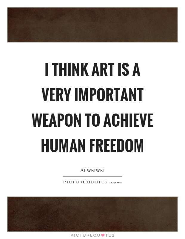 I think art is a very important weapon to achieve human freedom Picture Quote #1
