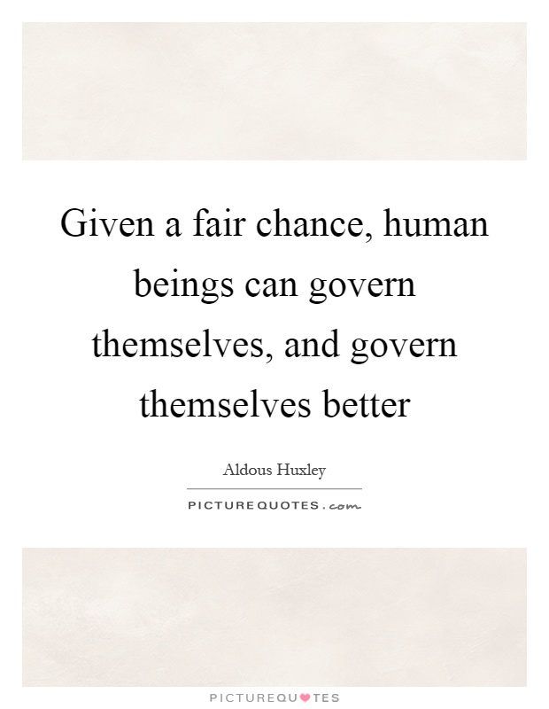 Given a fair chance, human beings can govern themselves, and govern themselves better Picture Quote #1