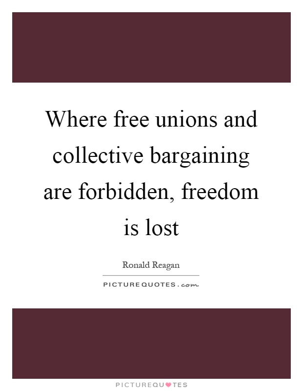 Where free unions and collective bargaining are forbidden, freedom is lost Picture Quote #1