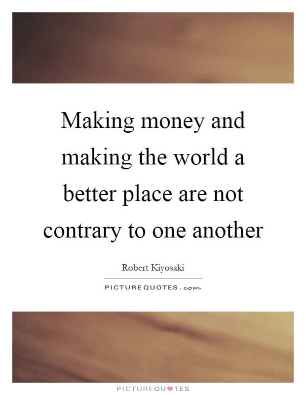 Making money and making the world a better place are not contrary to one another Picture Quote #1