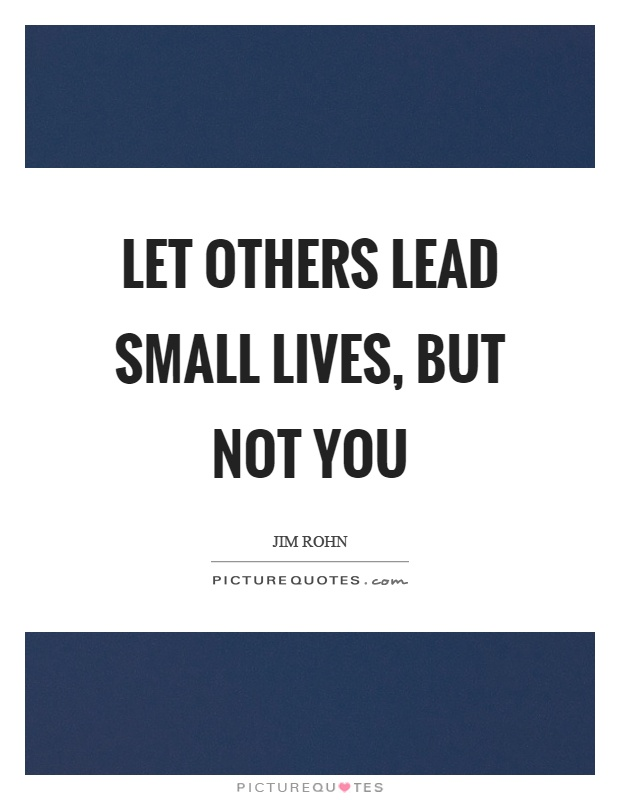 Let others lead small lives, but not you Picture Quote #1