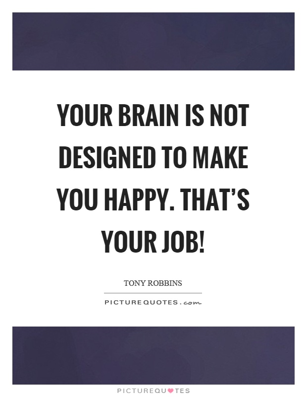 Your brain is not designed to make you happy. That's your job! Picture Quote #1