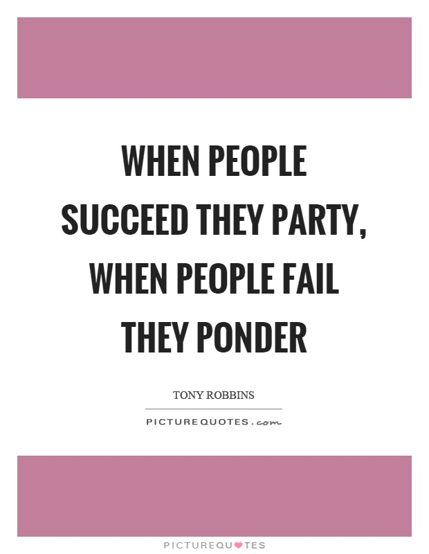 When people succeed they party, when people fail they ponder Picture Quote #1