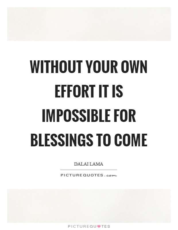 Without your own effort it is impossible for blessings to come Picture Quote #1