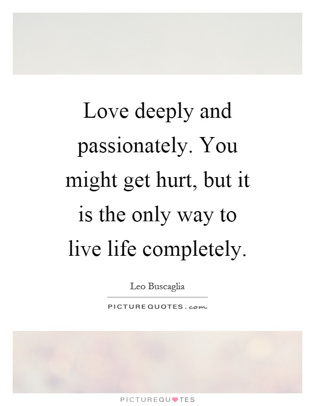 Love deeply and passionately. You might get hurt, but it is the only way to live life completely Picture Quote #1