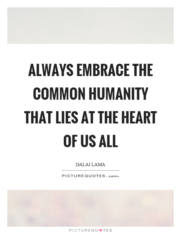 Always embrace the common humanity that lies at the heart of us all Picture Quote #1