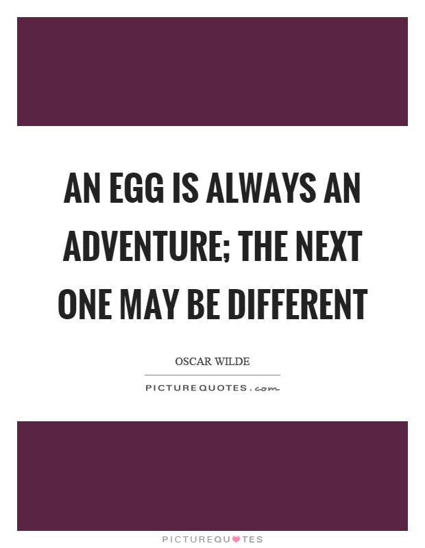 An egg is always an adventure; the next one may be different Picture Quote #1