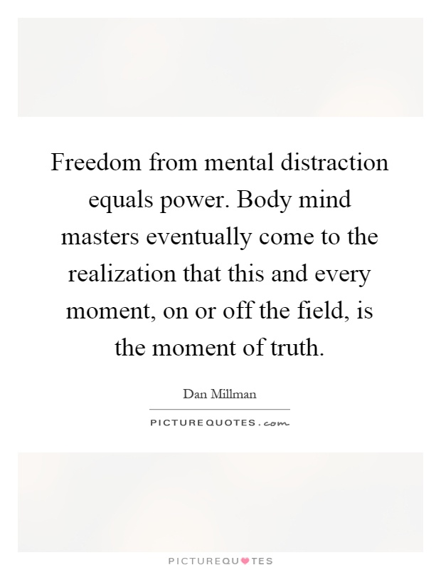 Freedom from mental distraction equals power. Body mind masters eventually come to the realization that this and every moment, on or off the field, is the moment of truth Picture Quote #1