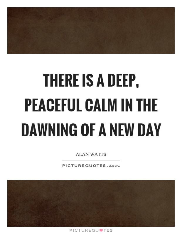 There is a deep, peaceful calm in the dawning of a new day Picture Quote #1
