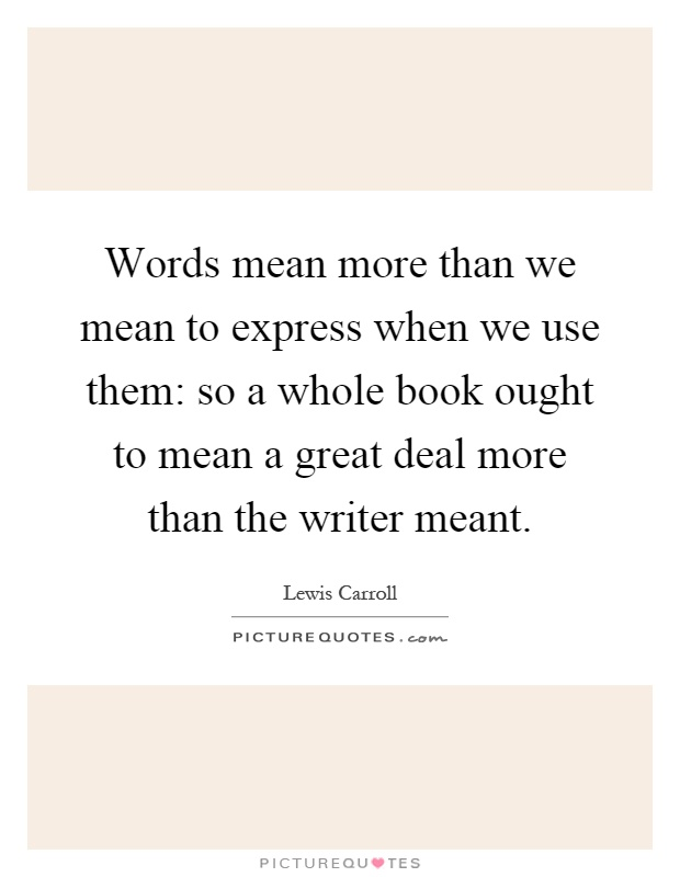 Words mean more than we mean to express when we use them: so a whole book ought to mean a great deal more than the writer meant Picture Quote #1