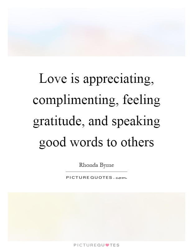 Love is appreciating, complimenting, feeling gratitude, and speaking good words to others Picture Quote #1
