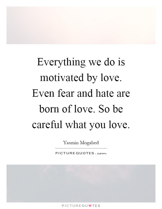 Everything we do is motivated by love. Even fear and hate are born of love. So be careful what you love Picture Quote #1