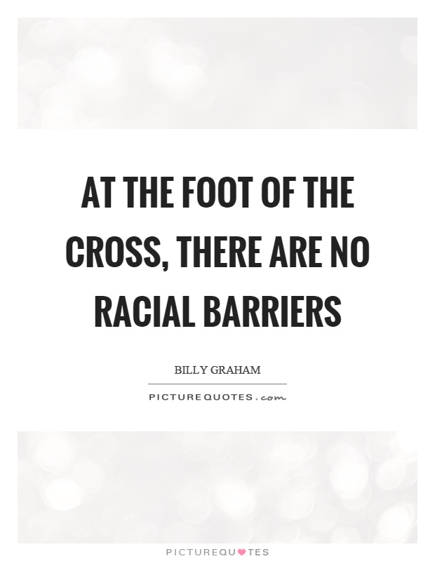 At the foot of the cross, there are no racial barriers Picture Quote #1