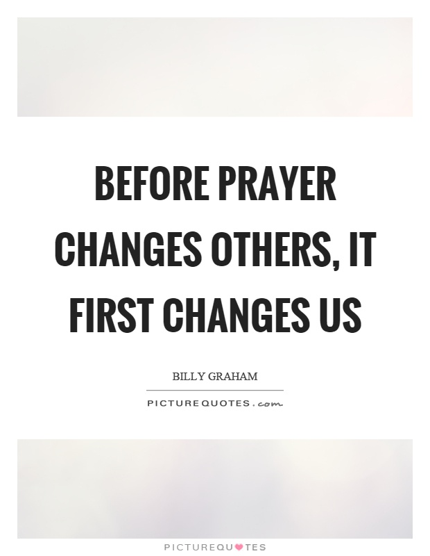 Before prayer changes others, it first changes us Picture Quote #1