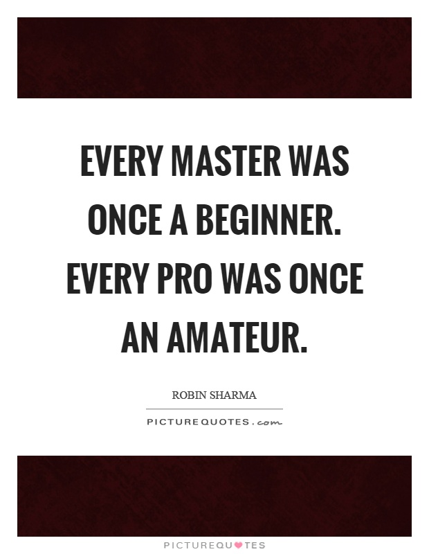 Every master was once a beginner. Every pro was once an amateur Picture Quote #1