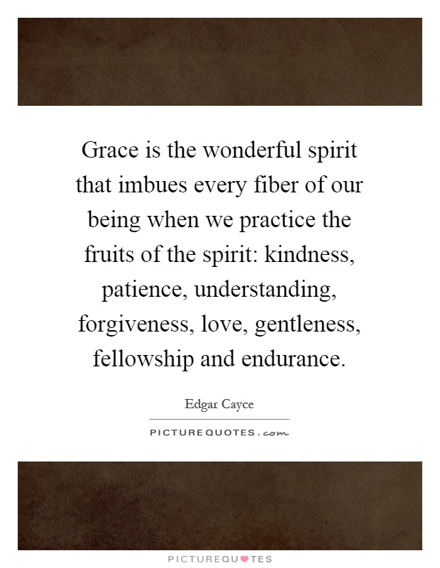 Grace is the wonderful spirit that imbues every fiber of our being when we practice the fruits of the spirit: kindness, patience, understanding, forgiveness, love, gentleness, fellowship and endurance Picture Quote #1