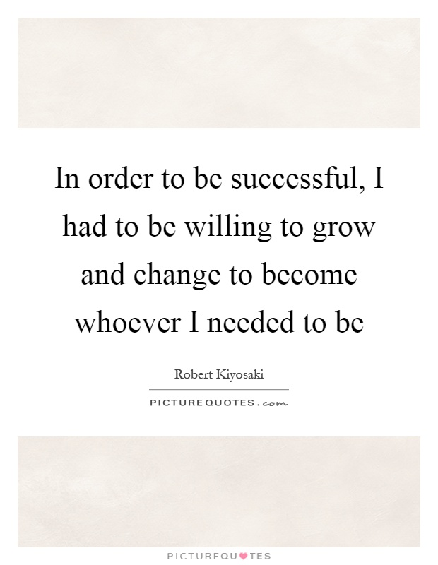 In order to be successful, I had to be willing to grow and change to become whoever I needed to be Picture Quote #1