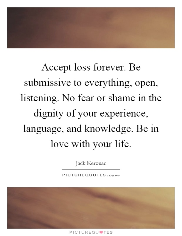 Accept loss forever. Be submissive to everything, open, listening. No fear or shame in the dignity of your experience, language, and knowledge. Be in love with your life Picture Quote #1