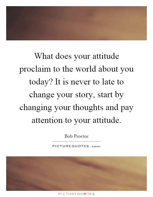 What does your attitude proclaim to the world about you today? It is never to late to change your story, start by changing your thoughts and pay attention to your attitude Picture Quote #1