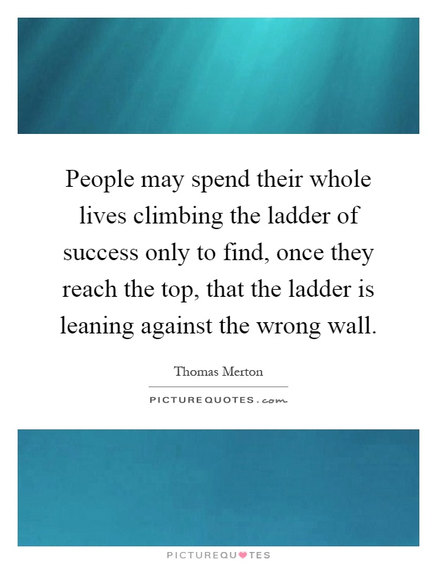 People may spend their whole lives climbing the ladder of success only to find, once they reach the top, that the ladder is leaning against the wrong wall Picture Quote #1