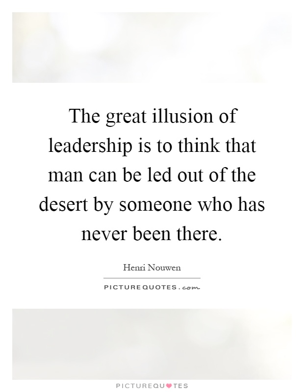 The great illusion of leadership is to think that man can be led out of the desert by someone who has never been there Picture Quote #1