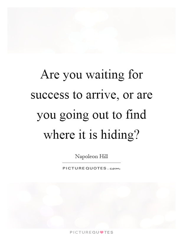 Are you waiting for success to arrive, or are you going out to find where it is hiding? Picture Quote #1