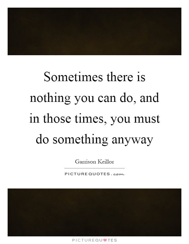 Sometimes there is nothing you can do, and in those times, you must do something anyway Picture Quote #1